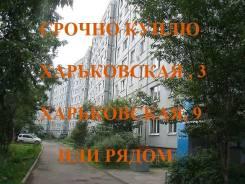 Харьковская 3 или 9 или рядом! Срочно куплю. От агентства недвижимости (посредник)