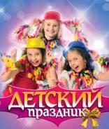 Аниматоры во Владивостоке. 1000 руб Детские Праздники! Добрые Цены!