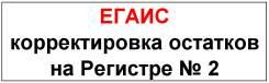 ЕГАИС: корректировка остатков на Регистре № 2