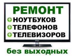 Срочный Ремонт: ноутбуков, телефонов, телевизоров и прочей цифровой