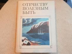 Отечеству полезным быть. Первые русские кругосветные плавания.1987.