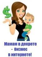 Мамочки В Декрете, Домохозяйки предлагаю заработок, невыходя из дома
