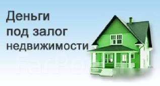 Деньги под залог Недвижимости! Быстро! Выгодно! Надёжно! во Владивостоке