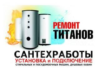 Сантехработы, Ремонт титанов, Прочистка засоров, замена водомеров