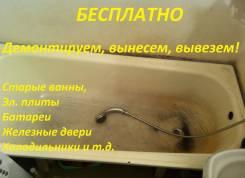 Бесплатно демонтируем, вынесем, увезем ванну, батареи металл