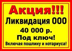 Ликвидация ООО 40000 под ключ включая все расходы! Регистрация от 9000