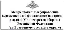 Ревизор. Межрегиональное управление ведомственного финансового контроля и аудита Министерства обороны Российской Федерации (по Восточному военному окр...